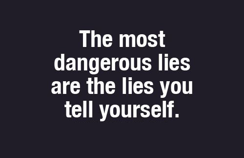 Most Dangerous Is When You Lie To Yourself